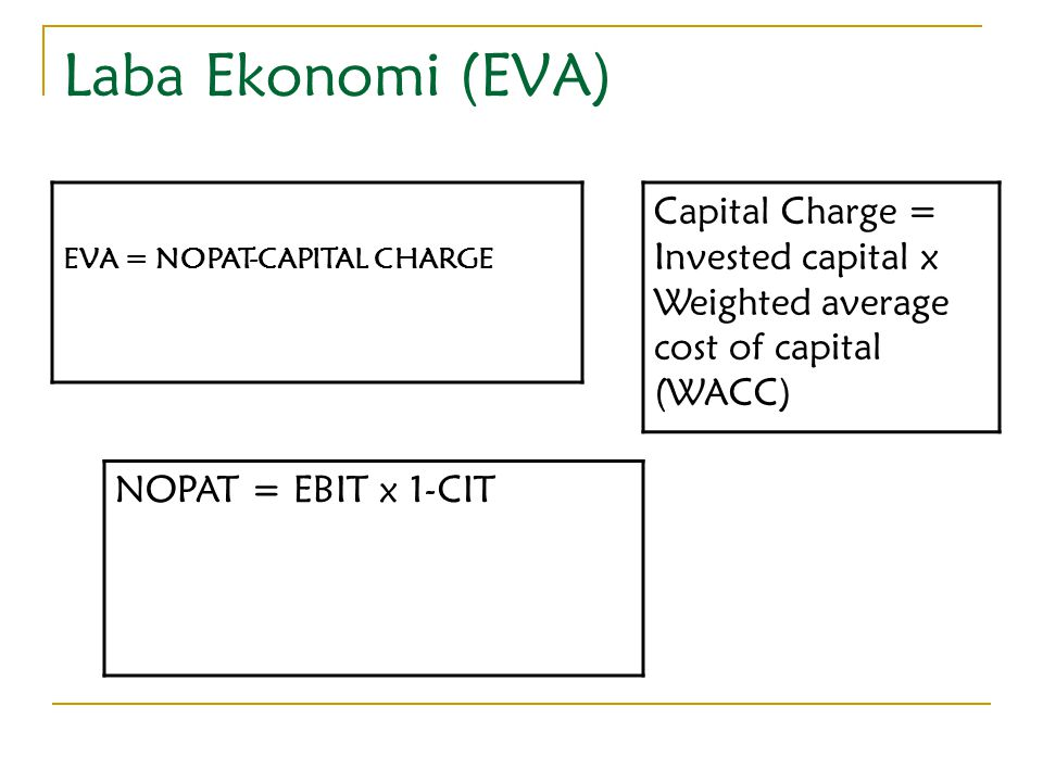 Laba Ekonomi (EVA) EVA = NOPAT-CAPITAL CHARGE NOPAT = EBIT x 1-CIT Capital Charge = Invested capital x Weighted average cost of capital (WACC)