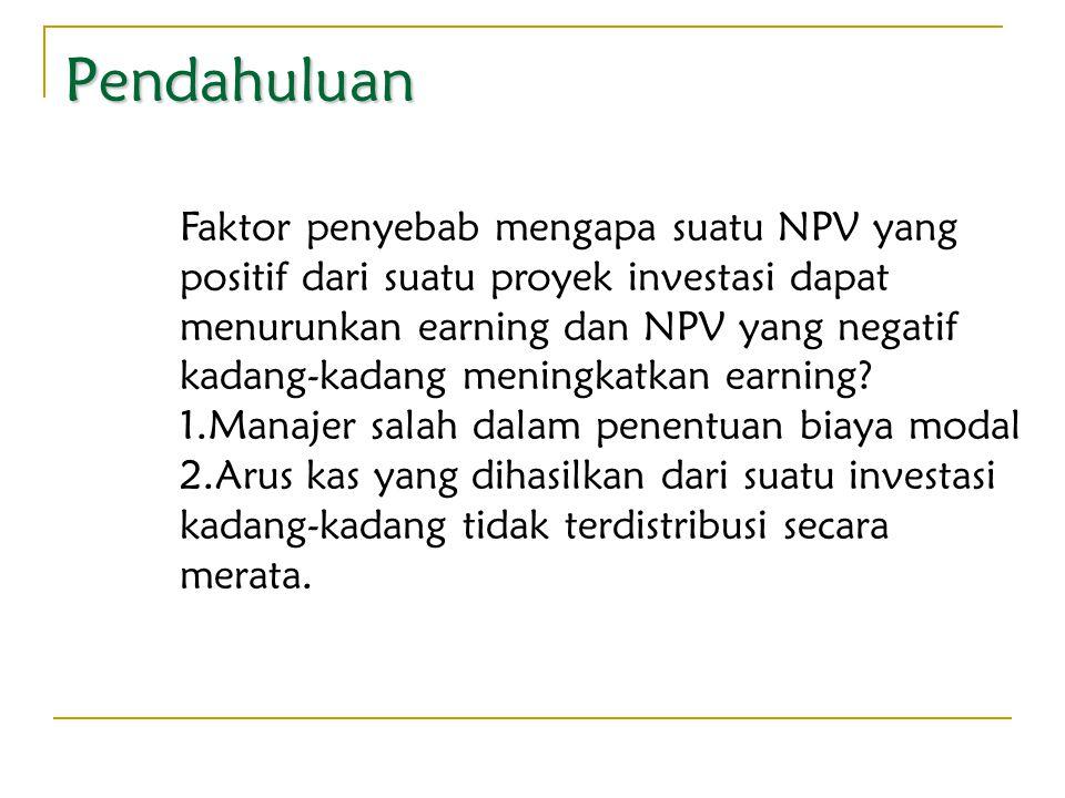 Pendahuluan Faktor penyebab mengapa suatu NPV yang positif dari suatu proyek investasi dapat menurunkan earning dan NPV yang negatif kadang-kadang men