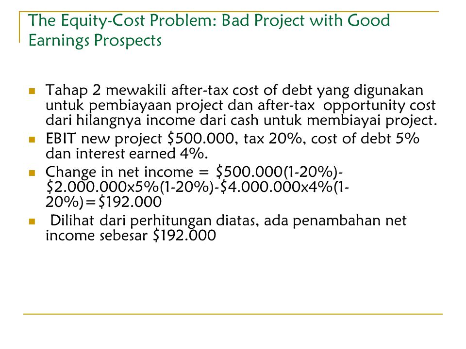 The Equity-Cost Problem: Bad Project with Good Earnings Prospects Tahap 2 mewakili after-tax cost of debt yang digunakan untuk pembiayaan project dan
