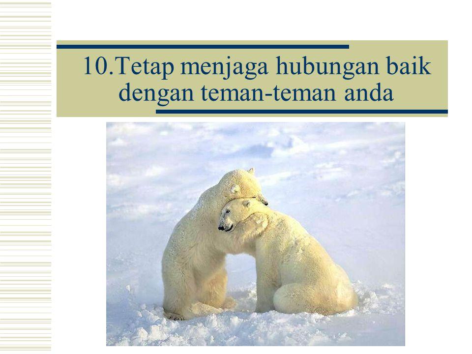10.Tetap menjaga hubungan baik dengan teman-teman anda