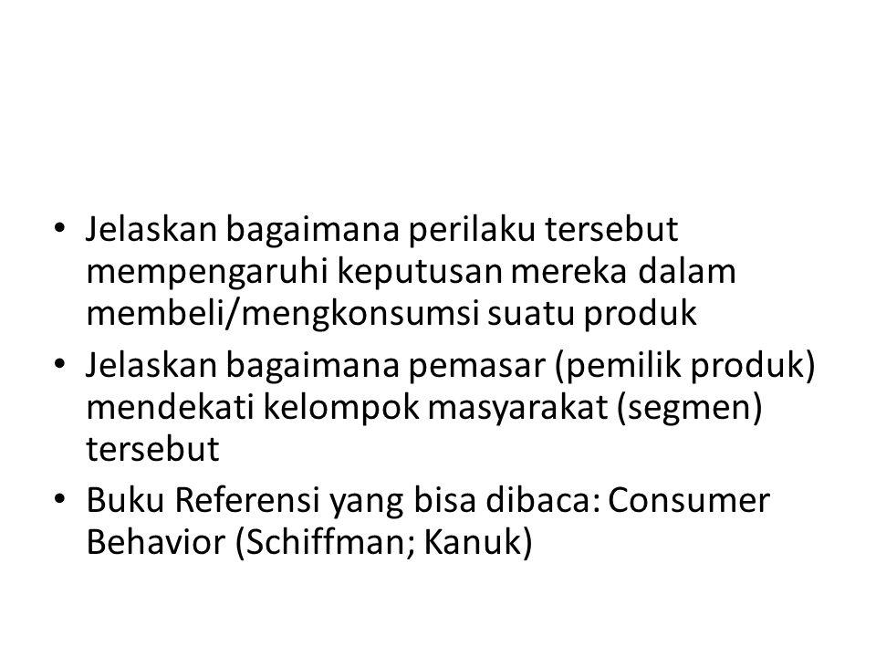 Jelaskan bagaimana perilaku tersebut mempengaruhi keputusan mereka dalam membeli/mengkonsumsi suatu produk Jelaskan bagaimana pemasar (pemilik produk) mendekati kelompok masyarakat (segmen) tersebut Buku Referensi yang bisa dibaca: Consumer Behavior (Schiffman; Kanuk)