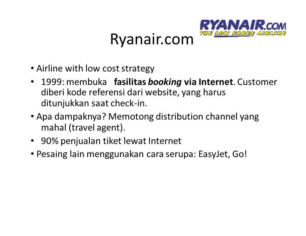 Ryanair.com Airline with low cost strategy 1999: membuka fasilitas booking via Internet. Customer diberi kode referensi dari website, yang harus ditun