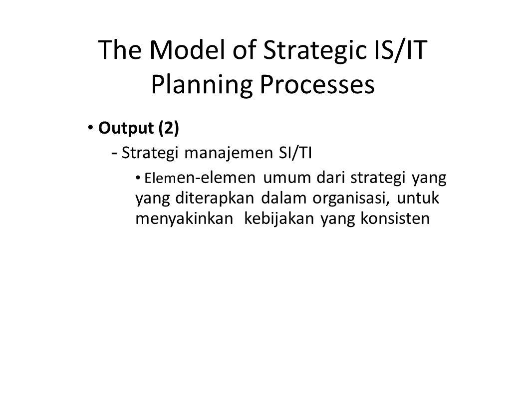 The Model of Strategic IS/IT Planning Processes Output (2) - Strategi manajemen SI/TI Elem en-elemen umum dari strategi yang yang diterapkan dalam org