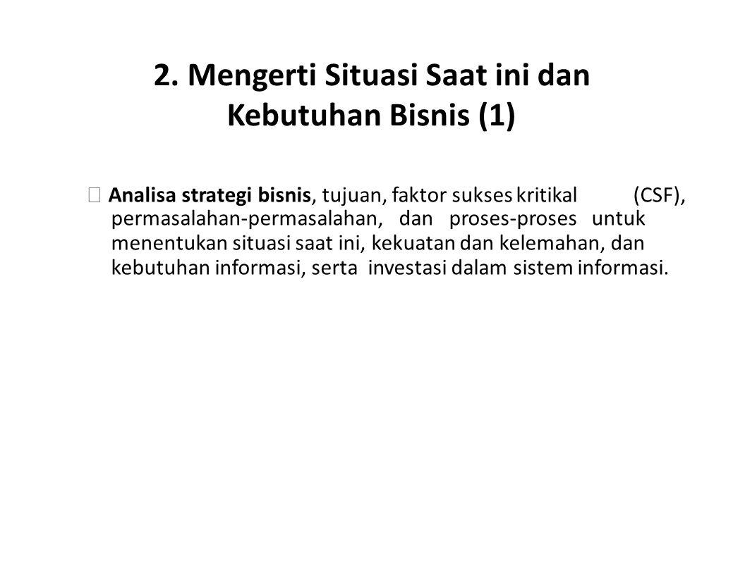 2. Mengerti Situasi Saat ini dan Kebutuhan Bisnis (1)  Analisa strategi bisnis, tujuan, faktor sukses kritikal(CSF), permasalahan-permasalahan, dan p