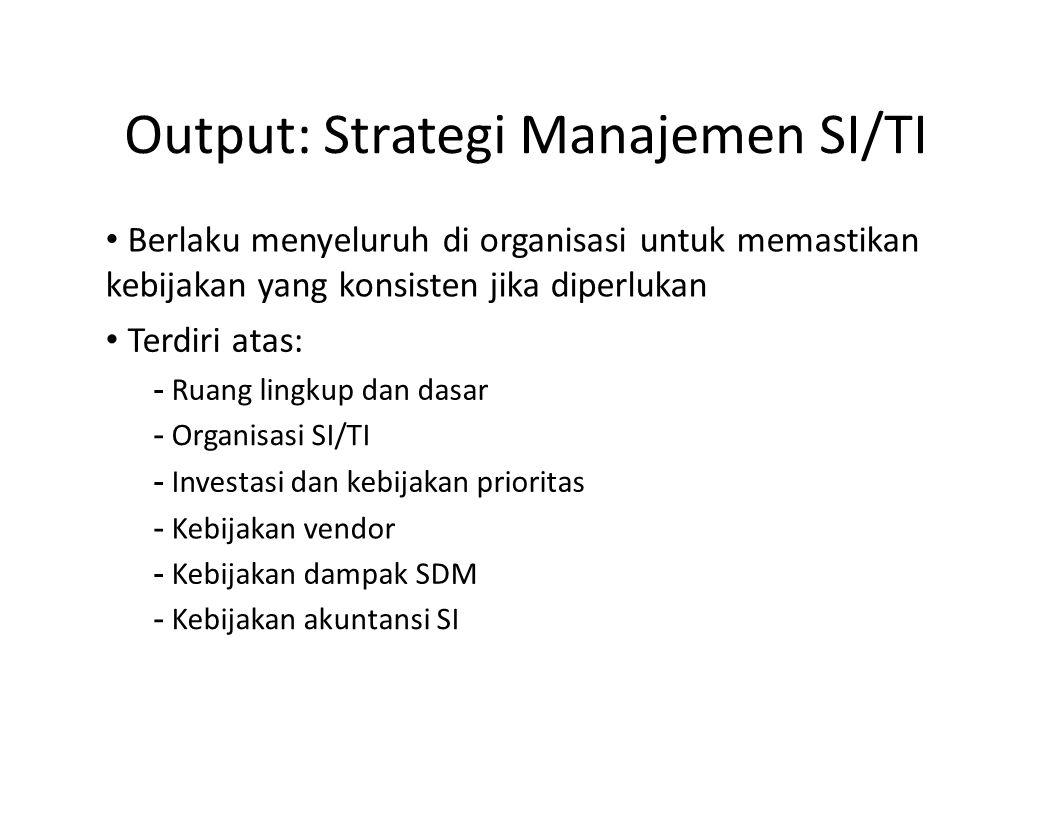 Output: Strategi Manajemen SI/TI Berlaku menyeluruh di organisasi untuk memastikan kebijakan yang konsisten jika diperlukan Terdiri atas: - Ruang ling