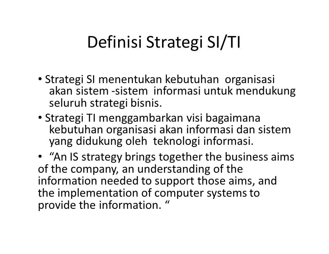 Definisi Strategi SI/TI Strategi SI menentukan kebutuhan organisasi akan sistem -sistem informasi untuk mendukung seluruh strategi bisnis. Strategi TI