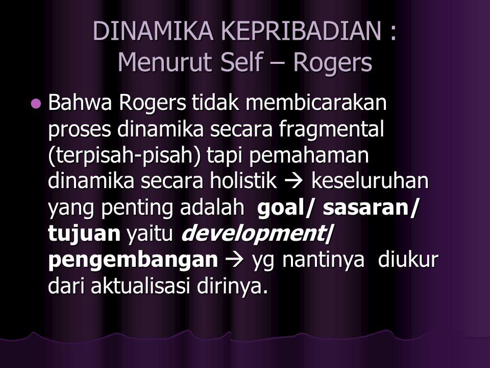 DINAMIKA KEPRIBADIAN : Menurut Self – Rogers Bahwa Rogers tidak membicarakan proses dinamika secara fragmental (terpisah-pisah) tapi pemahaman dinamik