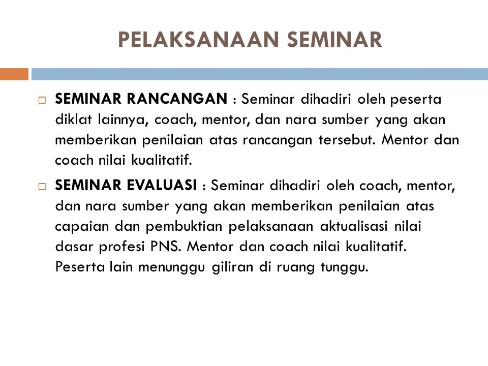 KOMPONEN DASAR SEMINAR 84  SEMINAR RANCANGAN AKTUALISASI NILAI DASAR PROFESI PNS : 1.Penyaji (Peserta Diklat); 2.Moderator (Coach); 3.Nara Sumber; 4.Mentor (Atasan Langsung Peserta Diklat)  SEMINAR LAPORAN HASIL AKTUALISASI : 1.Penyaji (Peserta Diklat); 2.Moderator / Coach; 3.Penguji; 4.Mentor (Atasan Langsung Peserta Diklat)