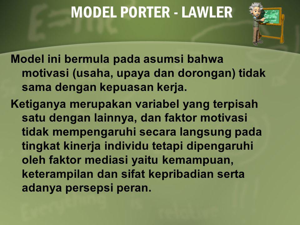 MODEL PORTER - LAWLER Model ini bermula pada asumsi bahwa motivasi (usaha, upaya dan dorongan) tidak sama dengan kepuasan kerja.