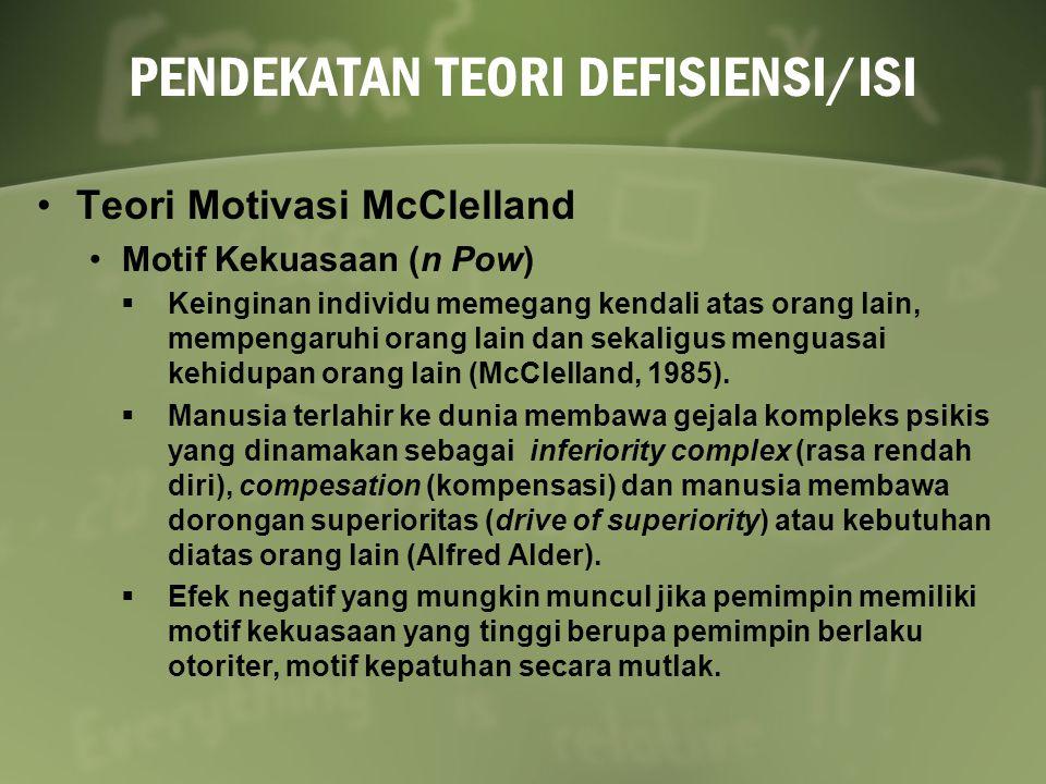 PENDEKATAN TEORI DEFISIENSI/ISI Teori Motivasi McClelland Motif Kekuasaan (n Pow)  Keinginan individu memegang kendali atas orang lain, mempengaruhi orang lain dan sekaligus menguasai kehidupan orang lain (McClelland, 1985).