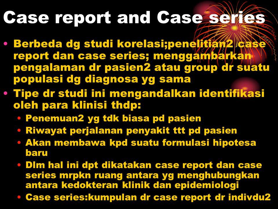 Case report and Case series Berbeda dg studi korelasi;penelitian2 case report dan case series; menggambarkan pengalaman dr pasien2 atau group dr suatu
