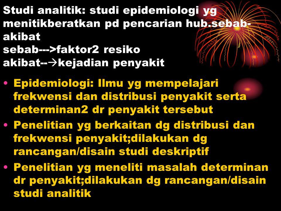 Studi analitik: studi epidemiologi yg menitikberatkan pd pencarian hub.sebab- akibat sebab--->faktor2 resiko akibat--  kejadian penyakit Epidemiologi