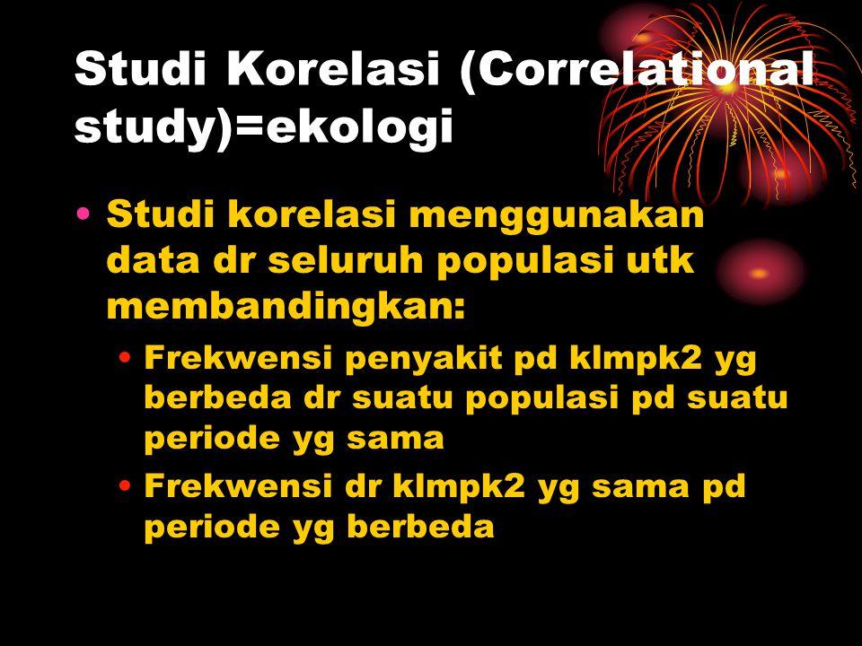 Studi Korelasi (Correlational study)=ekologi Studi korelasi menggunakan data dr seluruh populasi utk membandingkan: Frekwensi penyakit pd klmpk2 yg be