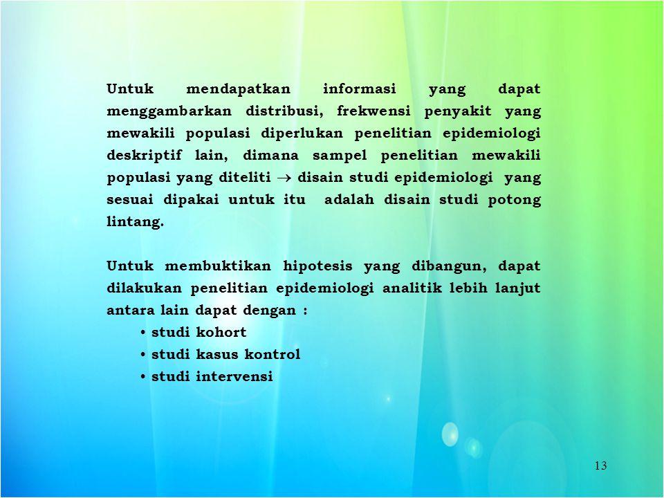 13 Untuk mendapatkan informasi yang dapat menggambarkan distribusi, frekwensi penyakit yang mewakili populasi diperlukan penelitian epidemiologi deskr