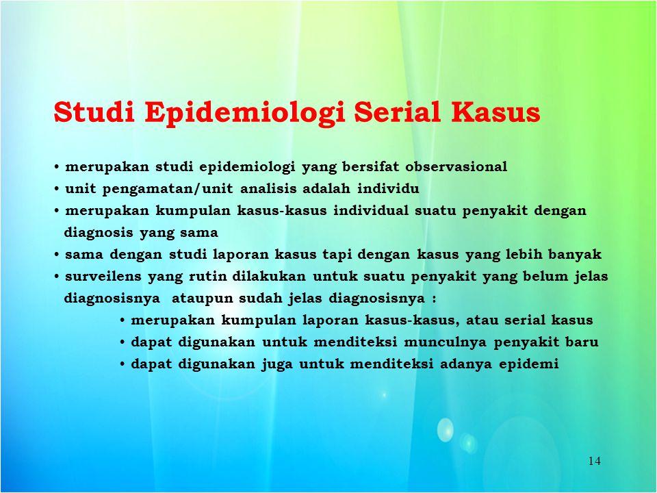 14 Studi Epidemiologi Serial Kasus merupakan studi epidemiologi yang bersifat observasional unit pengamatan/unit analisis adalah individu merupakan ku
