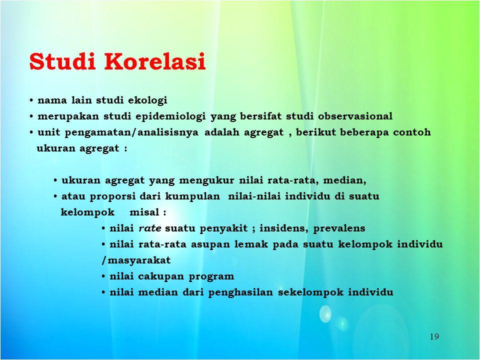 19 Studi Korelasi nama lain studi ekologi merupakan studi epidemiologi yang bersifat studi observasional unit pengamatan/analisisnya adalah agregat, b