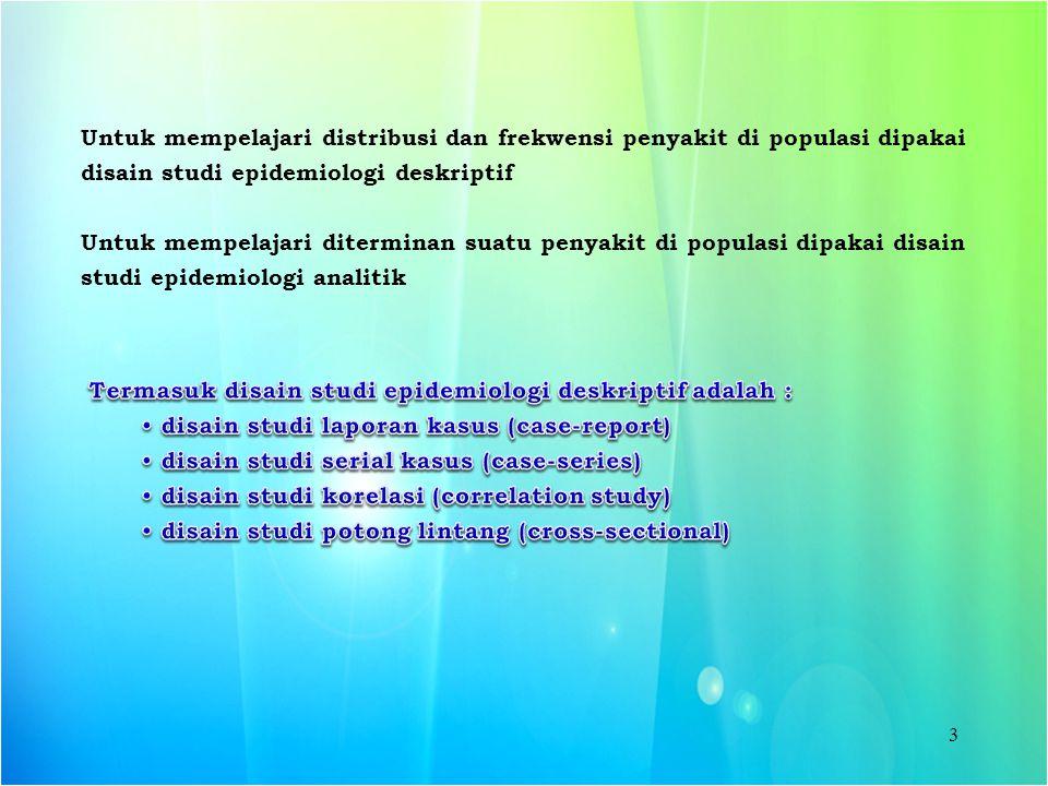 3 Untuk mempelajari distribusi dan frekwensi penyakit di populasi dipakai disain studi epidemiologi deskriptif Untuk mempelajari diterminan suatu peny