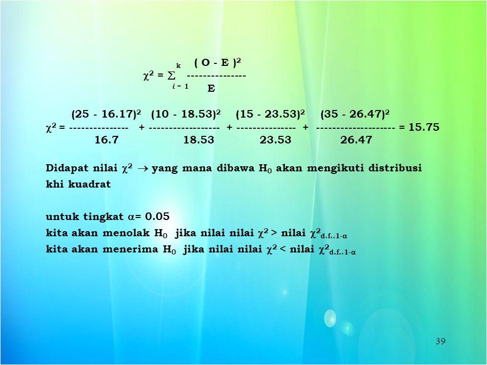39 k ( O - E ) 2  2 =  --------------- i = 1 E (25 - 16.17) 2 (10 - 18.53) 2 (15 - 23.53) 2 (35 - 26.47) 2  2 = --------------- + -----------------