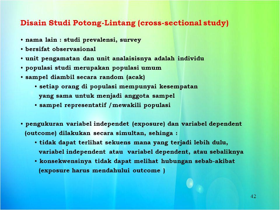 42 Disain Studi Potong-Lintang (cross-sectional study) nama lain : studi prevalensi, survey bersifat observasional unit pengamatan dan unit analaisisn
