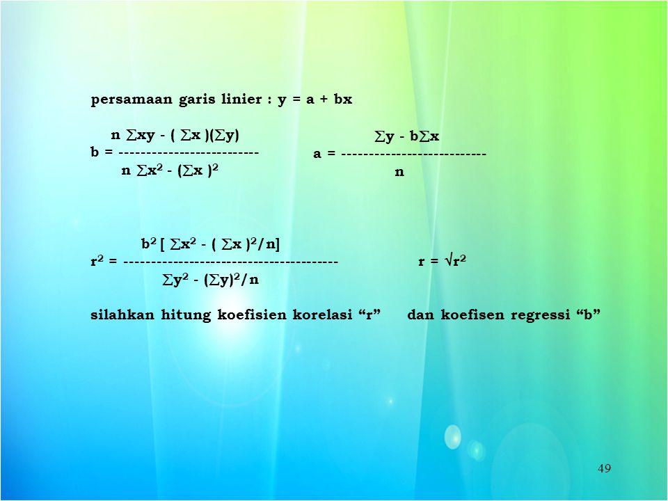 49 persamaan garis linier : y = a + bx n  xy - (  x )(  y) b = -------------------------- n  x 2 - (  x ) 2  y - b  x a = ---------------------