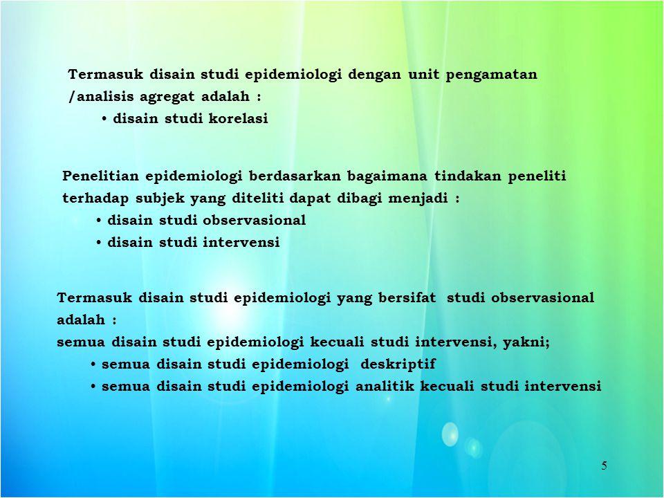 5 Penelitian epidemiologi berdasarkan bagaimana tindakan peneliti terhadap subjek yang diteliti dapat dibagi menjadi : disain studi observasional disa