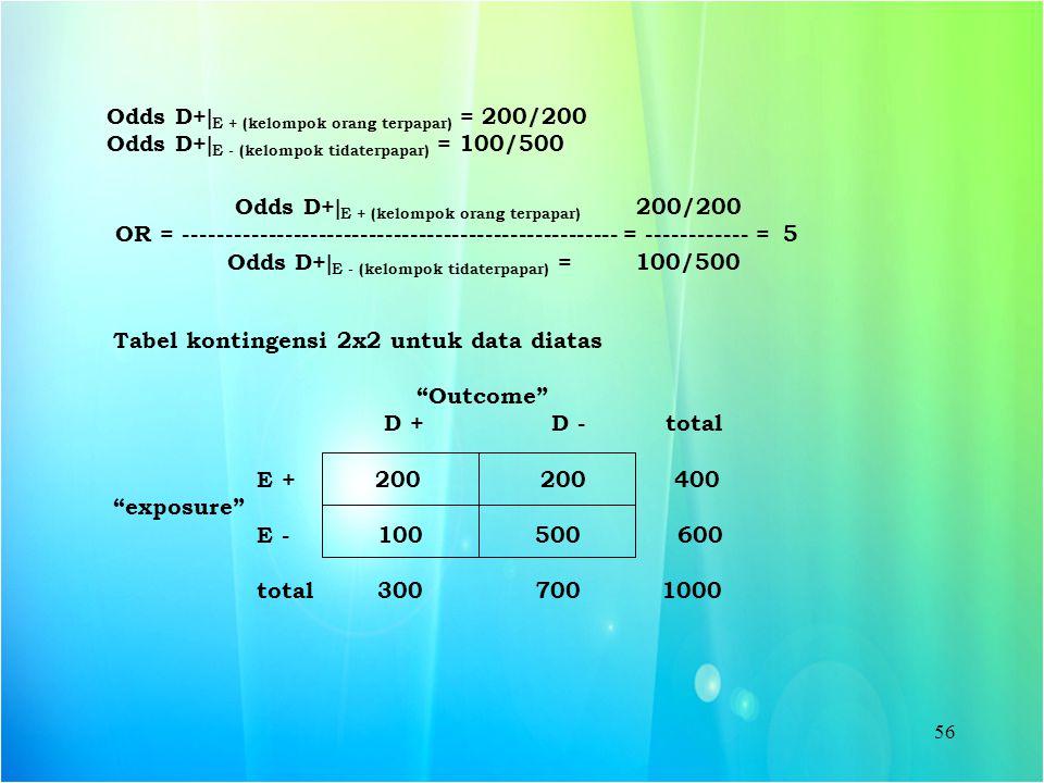 56 Odds D+  E + (kelompok orang terpapar) = 200/200 Odds D+  E - (kelompok tidaterpapar) = 100/500 Odds D+  E + (kelompok orang terpapar) 200/200 O