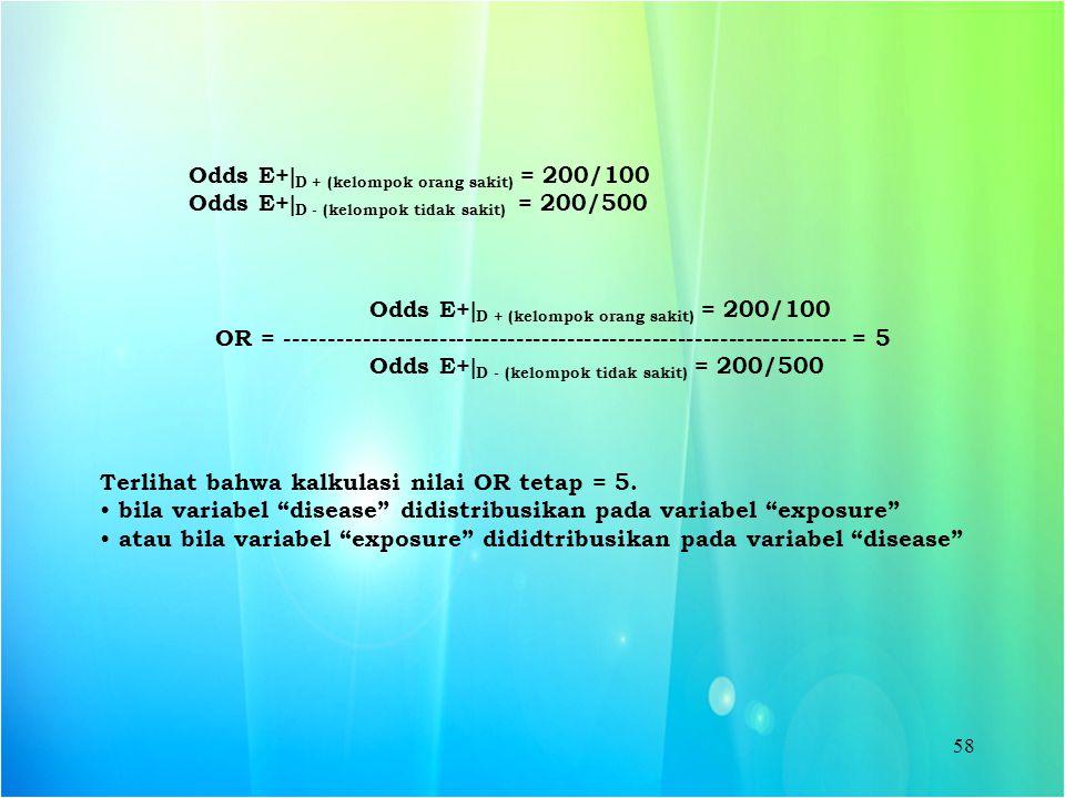 58 Odds E+  D + (kelompok orang sakit) = 200/100 Odds E+  D - (kelompok tidak sakit) = 200/500 Odds E+  D + (kelompok orang sakit) = 200/100 OR = -
