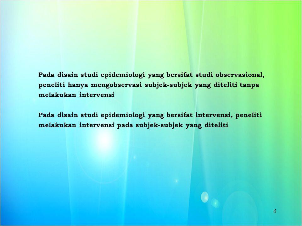 6 Pada disain studi epidemiologi yang bersifat studi observasional, peneliti hanya mengobservasi subjek-subjek yang diteliti tanpa melakukan intervens