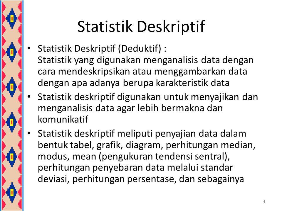 Statistik Deskriptif Statistik Deskriptif (Deduktif) : Statistik yang digunakan menganalisis data dengan cara mendeskripsikan atau menggambarkan data dengan apa adanya berupa karakteristik data Statistik deskriptif digunakan untuk menyajikan dan menganalisis data agar lebih bermakna dan komunikatif Statistik deskriptif meliputi penyajian data dalam bentuk tabel, grafik, diagram, perhitungan median, modus, mean (pengukuran tendensi sentral), perhitungan penyebaran data melalui standar deviasi, perhitungan persentase, dan sebagainya 4
