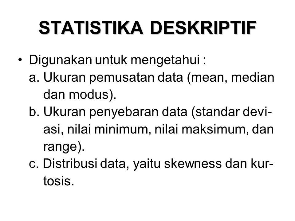STATISTIKA DESKRIPTIF Digunakan untuk mengetahui : a. Ukuran pemusatan data (mean, median dan modus). b. Ukuran penyebaran data (standar devi- asi, ni
