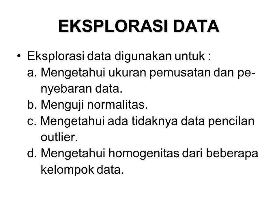 EKSPLORASI DATA Eksplorasi data digunakan untuk : a. Mengetahui ukuran pemusatan dan pe- nyebaran data. b. Menguji normalitas. c. Mengetahui ada tidak