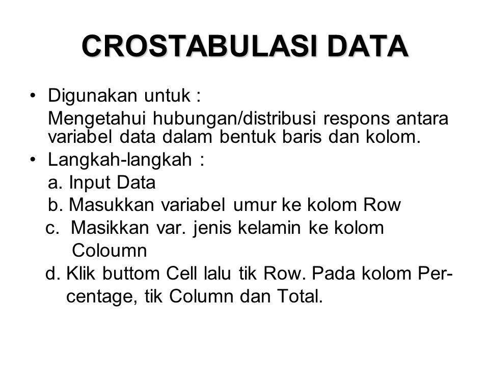 CROSTABULASI DATA Digunakan untuk : Mengetahui hubungan/distribusi respons antara variabel data dalam bentuk baris dan kolom. Langkah-langkah : a. Inp