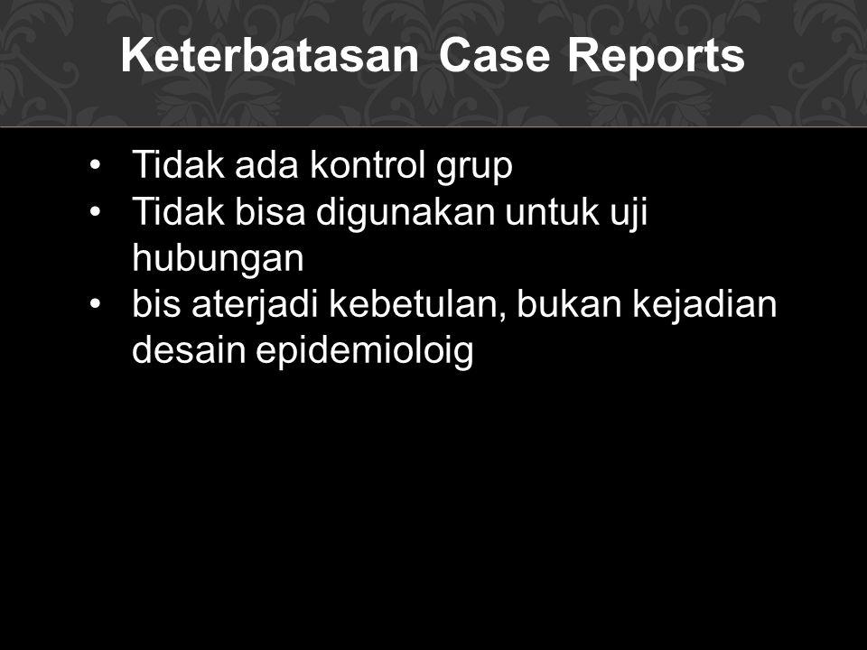 Keterbatasan Case Reports Tidak ada kontrol grup Tidak bisa digunakan untuk uji hubungan bis aterjadi kebetulan, bukan kejadian desain epidemioloig