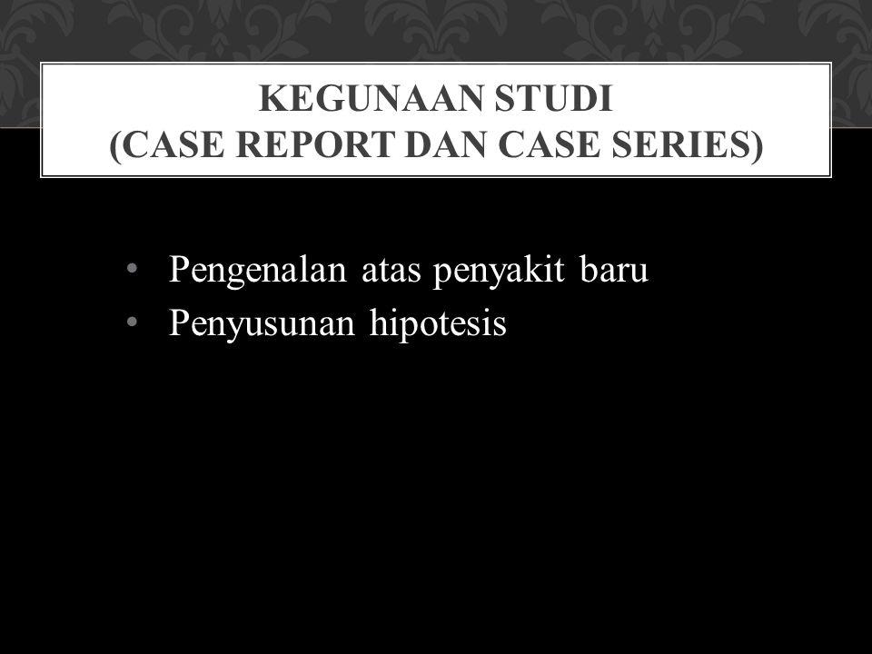 Pengenalan atas penyakit baru Penyusunan hipotesis KEGUNAAN STUDI (CASE REPORT DAN CASE SERIES)