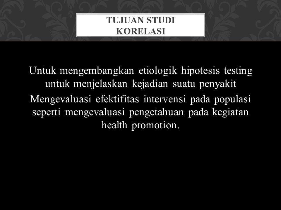 Untuk mengembangkan etiologik hipotesis testing untuk menjelaskan kejadian suatu penyakit Mengevaluasi efektifitas intervensi pada populasi seperti me