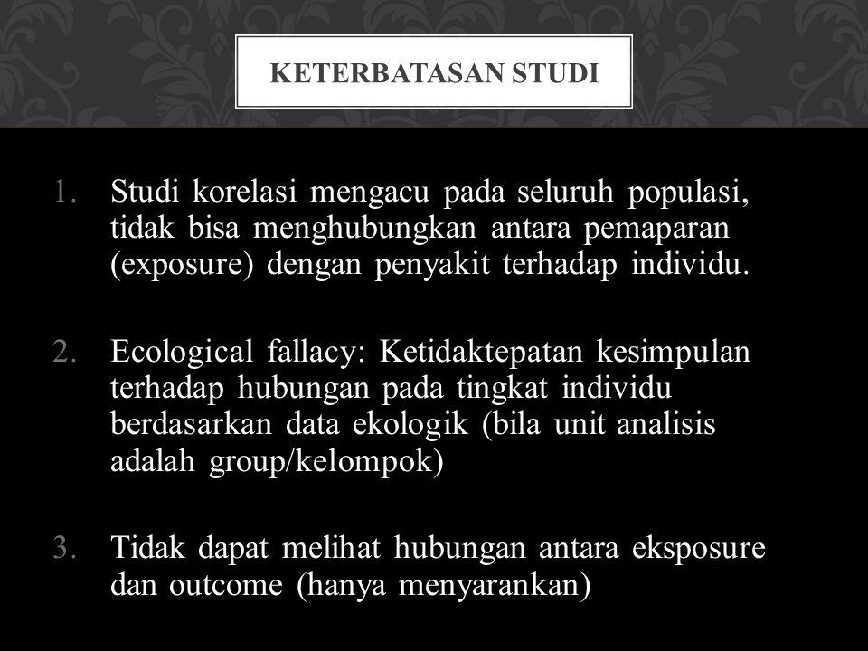 1.Studi korelasi mengacu pada seluruh populasi, tidak bisa menghubungkan antara pemaparan (exposure) dengan penyakit terhadap individu. 2.Ecological f