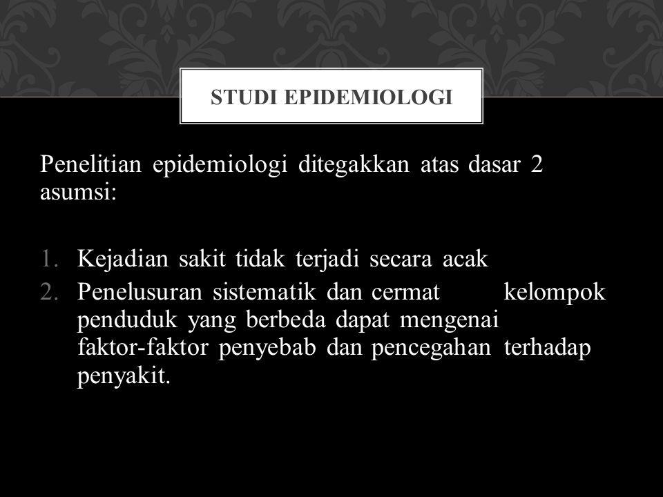 Penelitian epidemiologi ditegakkan atas dasar 2 asumsi: 1.Kejadian sakit tidak terjadi secara acak 2.Penelusuran sistematik dan cermat kelompok pendud