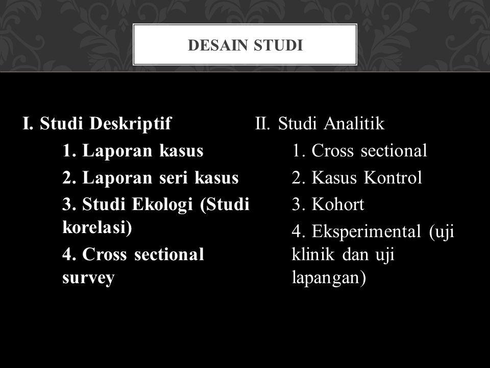 I. Studi Deskriptif 1. Laporan kasus 2. Laporan seri kasus 3. Studi Ekologi (Studi korelasi) 4. Cross sectional survey II. Studi Analitik 1. Cross sec