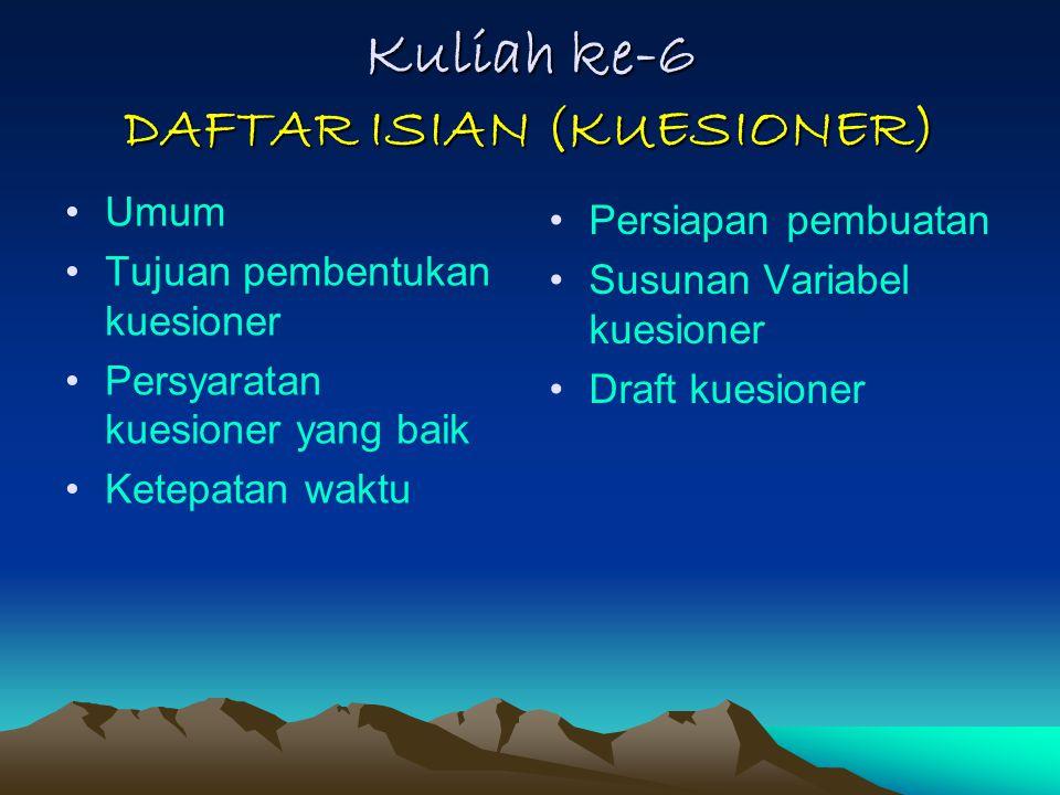 Kuliah ke-6 DAFTAR ISIAN (KUESIONER) Umum Tujuan pembentukan kuesioner Persyaratan kuesioner yang baik Ketepatan waktu Persiapan pembuatan Susunan Var