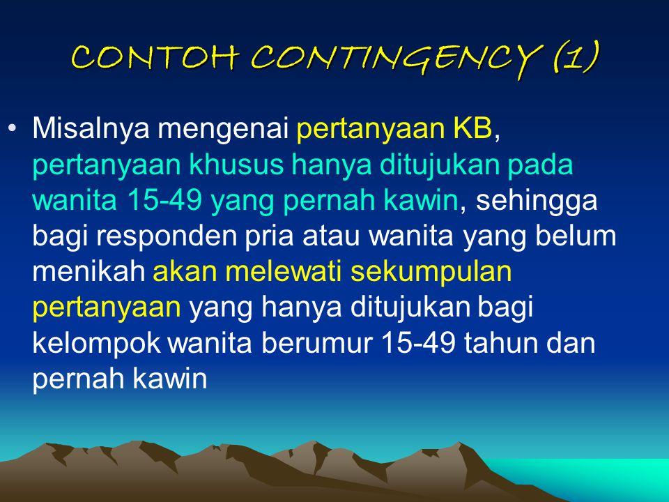 CONTOH CONTINGENCY (1) Misalnya mengenai pertanyaan KB, pertanyaan khusus hanya ditujukan pada wanita 15-49 yang pernah kawin, sehingga bagi responden