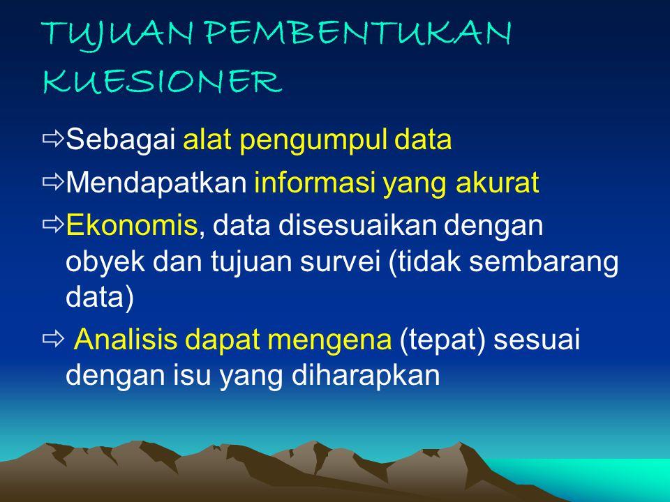 TUJUAN PEMBENTUKAN KUESIONER  Sebagai alat pengumpul data  Mendapatkan informasi yang akurat  Ekonomis, data disesuaikan dengan obyek dan tujuan su