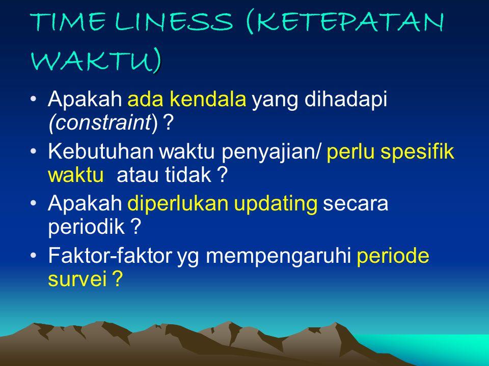 ) TIME LINESS (KETEPATAN WAKTU) Apakah ada kendala yang dihadapi (constraint) ? Kebutuhan waktu penyajian/ perlu spesifik waktu atau tidak ? Apakah di