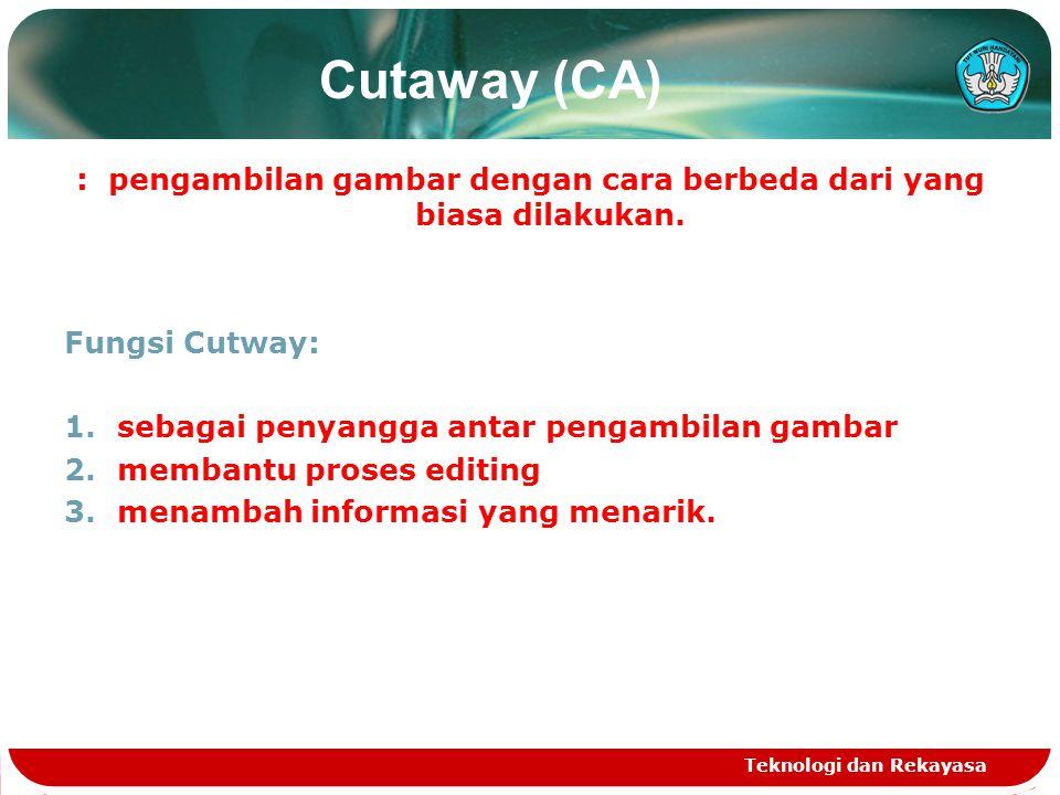 Cutaway (CA) : pengambilan gambar dengan cara berbeda dari yang biasa dilakukan. Fungsi Cutway: 1.sebagai penyangga antar pengambilan gambar 2.membant