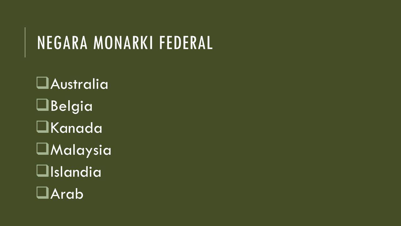 NEGARA MONARKI FEDERAL  Australia  Belgia  Kanada  Malaysia  Islandia  Arab