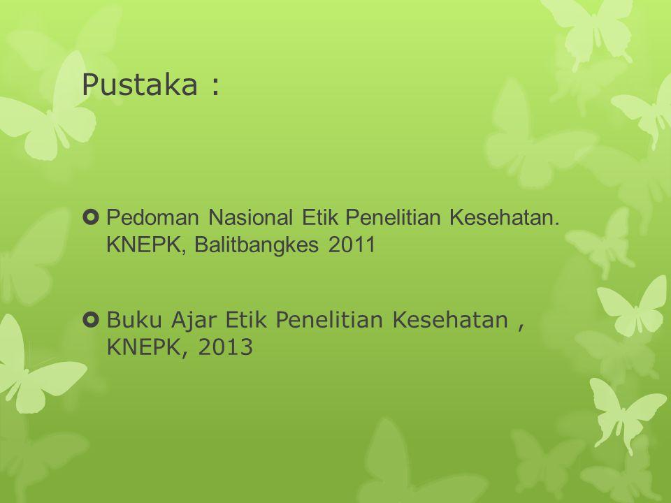 Pustaka :  Pedoman Nasional Etik Penelitian Kesehatan. KNEPK, Balitbangkes 2011  Buku Ajar Etik Penelitian Kesehatan, KNEPK, 2013