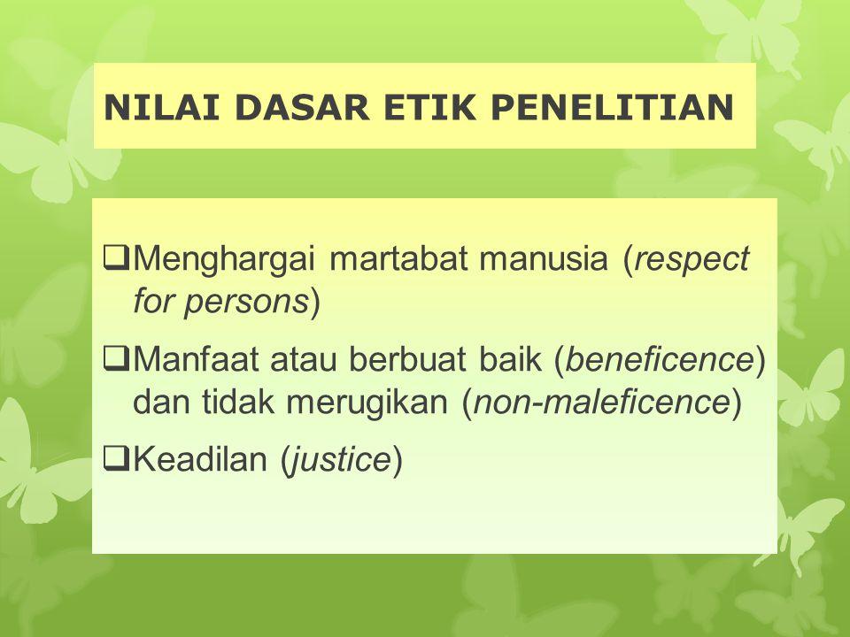 NILAI DASAR ETIK PENELITIAN  Menghargai martabat manusia (respect for persons)  Manfaat atau berbuat baik (beneficence) dan tidak merugikan (non-mal