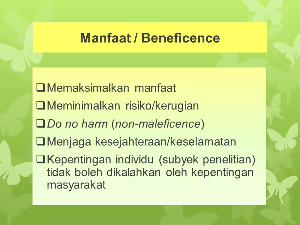 Manfaat / Beneficence  Memaksimalkan manfaat  Meminimalkan risiko/kerugian  Do no harm (non-maleficence)  Menjaga kesejahteraan/keselamatan  Kepe
