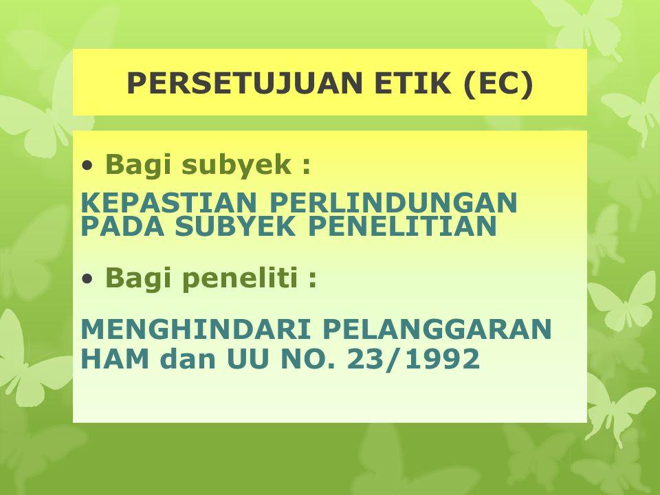 PERSETUJUAN ETIK (EC) Bagi subyek : KEPASTIAN PERLINDUNGAN PADA SUBYEK PENELITIAN Bagi peneliti : MENGHINDARI PELANGGARAN HAM dan UU NO. 23/1992