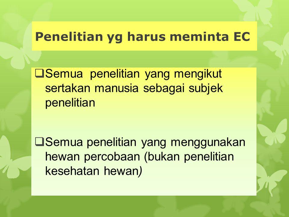 Penelitian yg harus meminta EC  Semua penelitian yang mengikut sertakan manusia sebagai subjek penelitian  Semua penelitian yang menggunakan hewan p