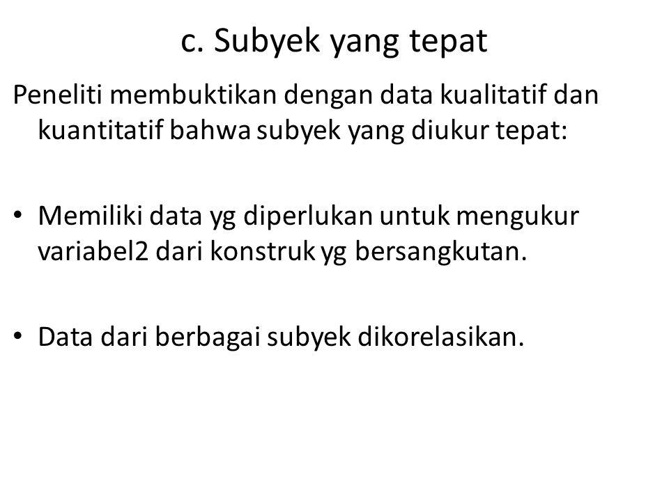 c. Subyek yang tepat Peneliti membuktikan dengan data kualitatif dan kuantitatif bahwa subyek yang diukur tepat: Memiliki data yg diperlukan untuk men